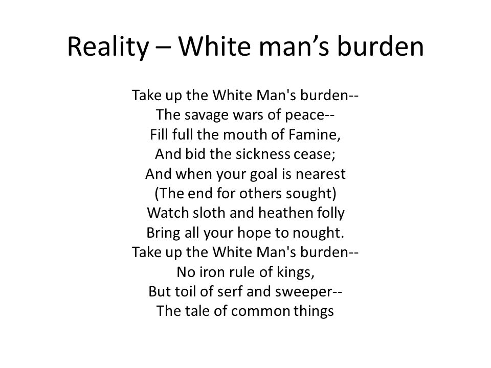 Reality – White man's burden Take up the White Man's burden-- The savage wars of peace-- Fill full the mouth of Famine, And bid the sickness cease; An