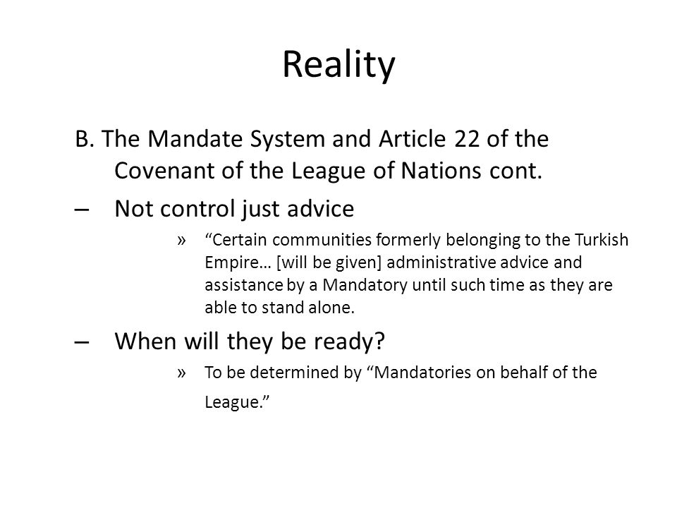 """Reality B. The Mandate System and Article 22 of the Covenant of the League of Nations cont. – Not control just advice » """"Certain communities formerly"""