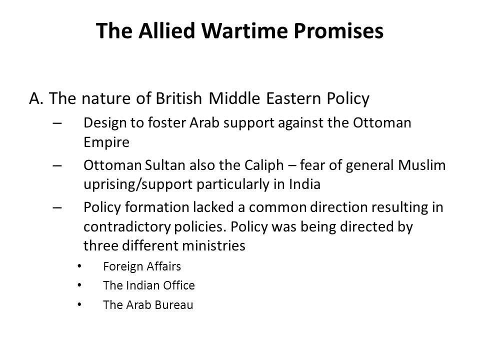 The Allied Wartime Promises A. The nature of British Middle Eastern Policy – Design to foster Arab support against the Ottoman Empire – Ottoman Sultan