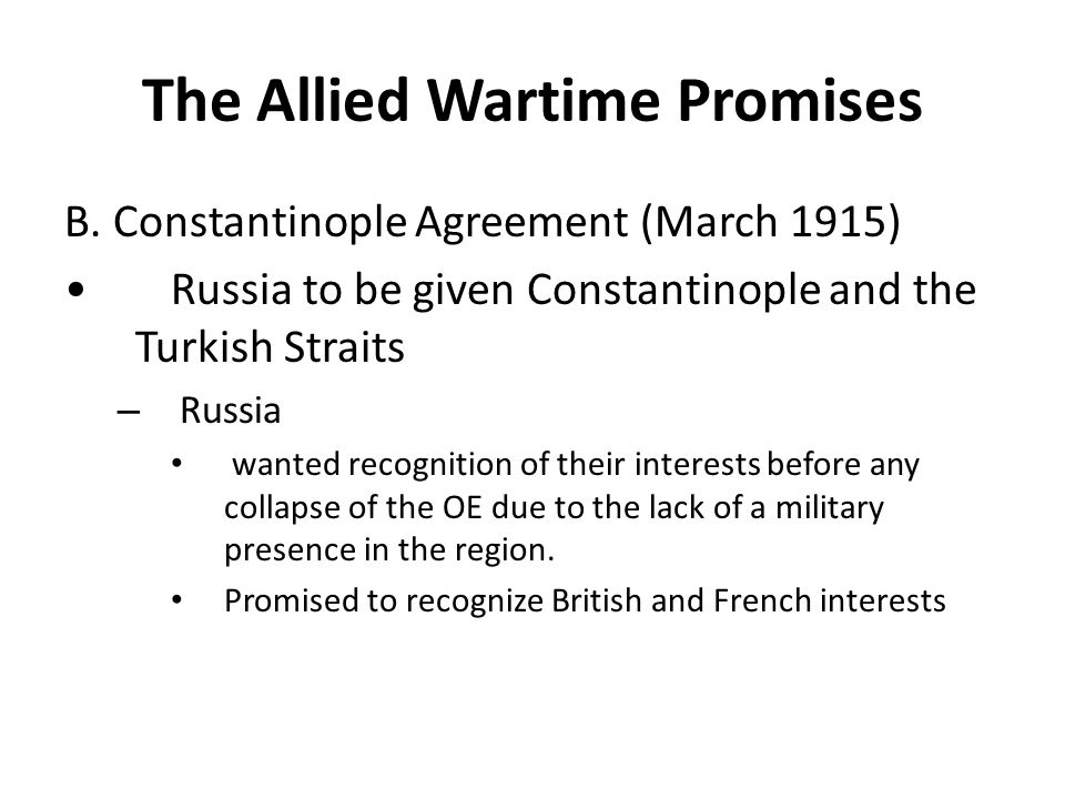 The Allied Wartime Promises B. Constantinople Agreement (March 1915) Russia to be given Constantinople and the Turkish Straits – Russia wanted recogni