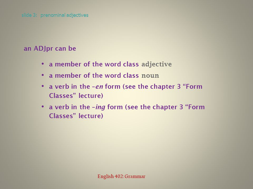 an ADJpr can be a member of the word class adjective a member of the word class noun a verb in the –en form (see the chapter 3 Form Classes lecture) a verb in the –ing form (see the chapter 3 Form Classes lecture) slide 3: prenominal adjectives English 402: Grammar