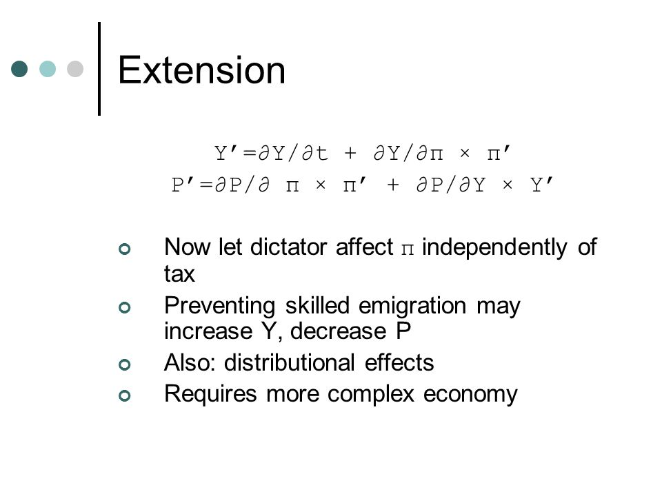 Extension Y'=∂Y/∂t + ∂Y/∂π × π' P'=∂P/∂ π × π' + ∂P/∂Y × Y' Now let dictator affect π independently of tax Preventing skilled emigration may increase Y, decrease P Also: distributional effects Requires more complex economy
