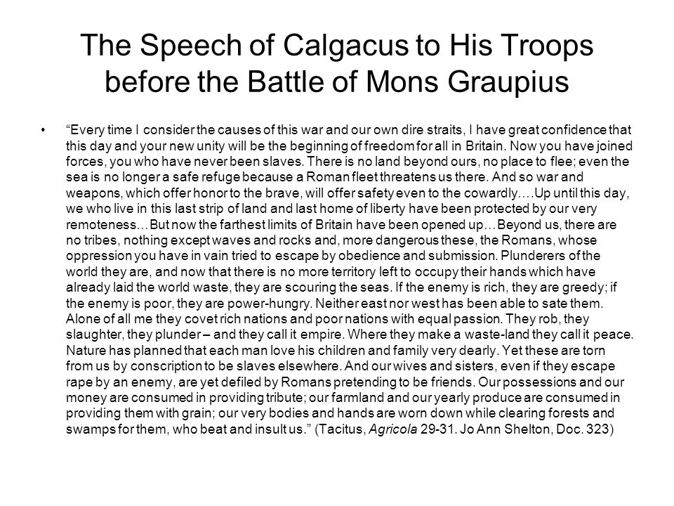 The Speech of Calgacus to His Troops before the Battle of Mons Graupius Every time I consider the causes of this war and our own dire straits, I have great confidence that this day and your new unity will be the beginning of freedom for all in Britain.