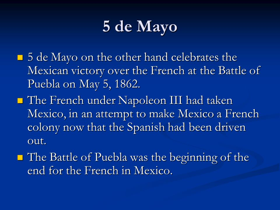 5 de Mayo 5 de Mayo on the other hand celebrates the Mexican victory over the French at the Battle of Puebla on May 5, 1862.