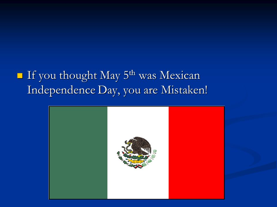 If you thought May 5 th was Mexican Independence Day, you are Mistaken.