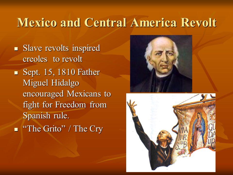 Mexico and Central America Revolt Slave revolts inspired creoles to revolt Slave revolts inspired creoles to revolt Sept.