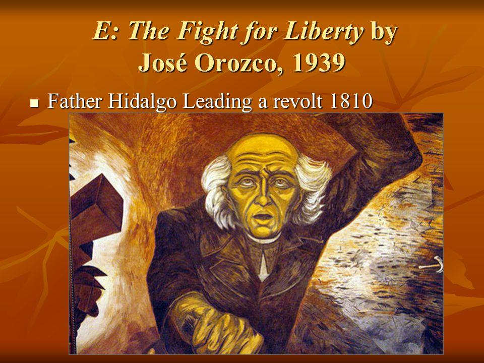 E: The Fight for Liberty by José Orozco, 1939 E: The Fight for Liberty by José Orozco, 1939 Father Hidalgo Leading a revolt 1810 Father Hidalgo Leading a revolt 1810