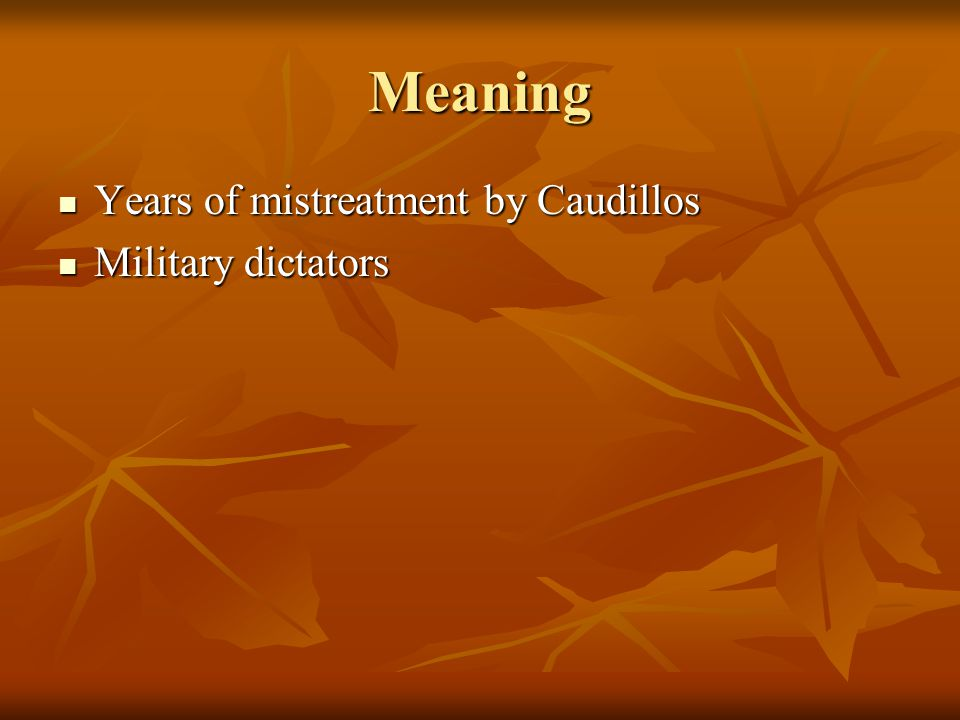 Meaning Years of mistreatment by Caudillos Years of mistreatment by Caudillos Military dictators Military dictators