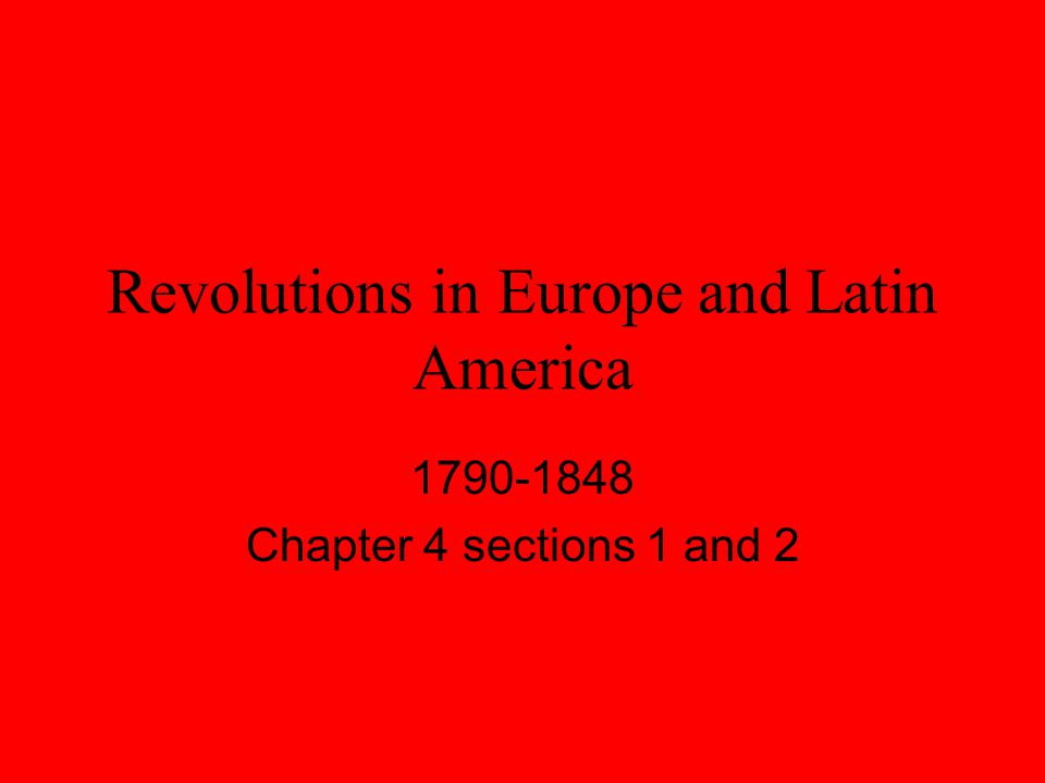 Revolutions in Europe and Latin America 1790-1848 Chapter 4 sections 1 and 2