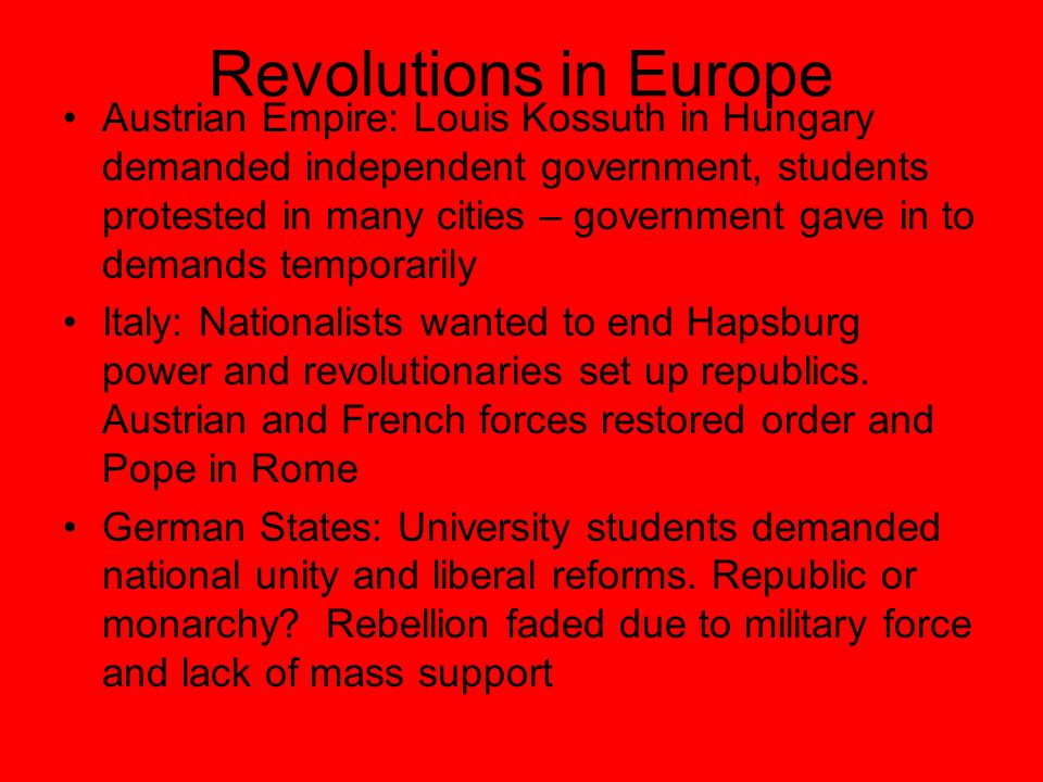 Revolutions in Europe Austrian Empire: Louis Kossuth in Hungary demanded independent government, students protested in many cities – government gave in to demands temporarily Italy: Nationalists wanted to end Hapsburg power and revolutionaries set up republics.