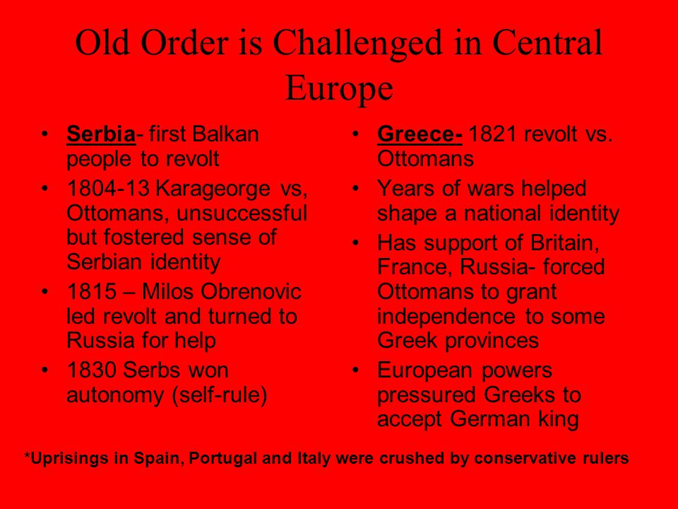 Old Order is Challenged in Central Europe Serbia- first Balkan people to revolt 1804-13 Karageorge vs, Ottomans, unsuccessful but fostered sense of Serbian identity 1815 – Milos Obrenovic led revolt and turned to Russia for help 1830 Serbs won autonomy (self-rule) Greece- 1821 revolt vs.