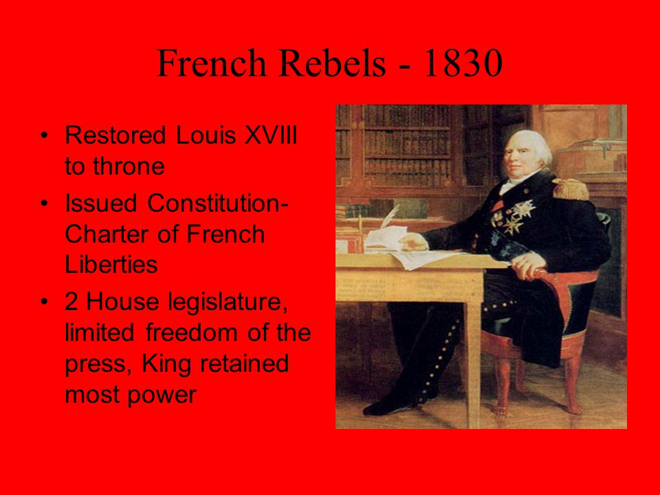 French Rebels - 1830 Restored Louis XVIII to throne Issued Constitution- Charter of French Liberties 2 House legislature, limited freedom of the press, King retained most power