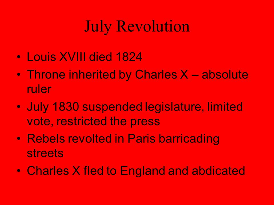 July Revolution Louis XVIII died 1824 Throne inherited by Charles X – absolute ruler July 1830 suspended legislature, limited vote, restricted the press Rebels revolted in Paris barricading streets Charles X fled to England and abdicated