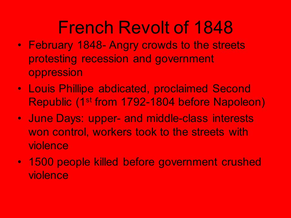 French Revolt of 1848 February 1848- Angry crowds to the streets protesting recession and government oppression Louis Phillipe abdicated, proclaimed S