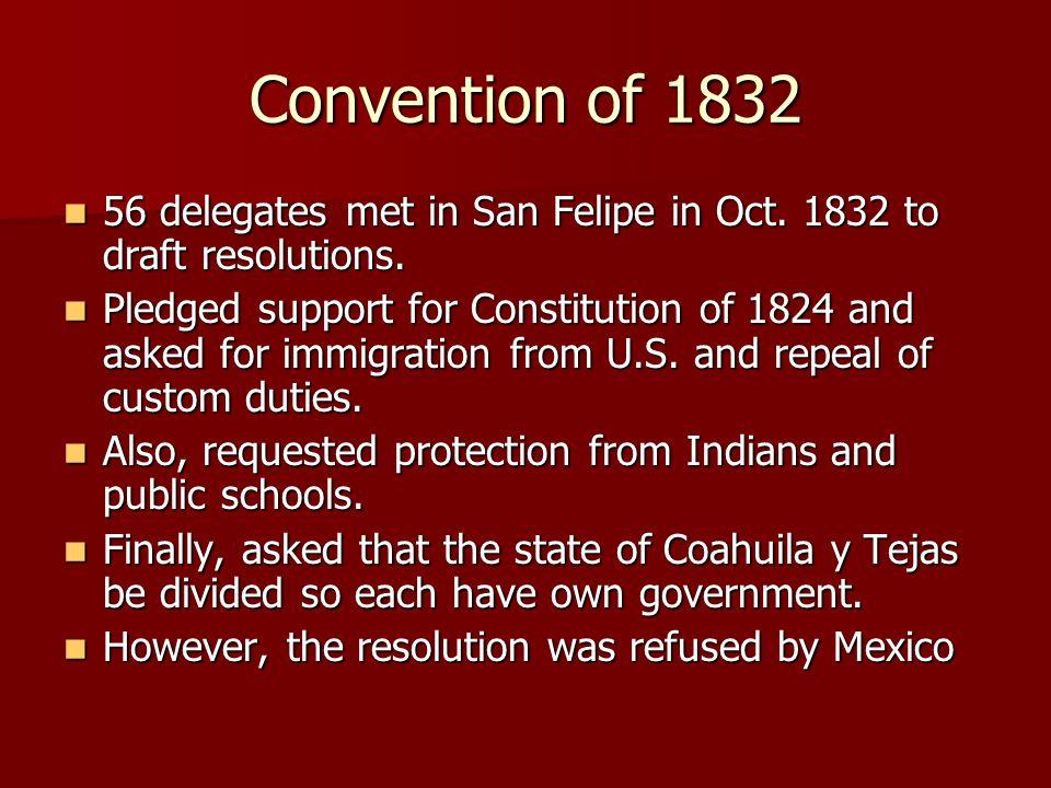 Convention of 1832 56 delegates met in San Felipe in Oct. 1832 to draft resolutions. 56 delegates met in San Felipe in Oct. 1832 to draft resolutions.
