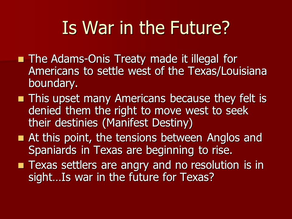Is War in the Future? The Adams-Onis Treaty made it illegal for Americans to settle west of the Texas/Louisiana boundary. The Adams-Onis Treaty made i