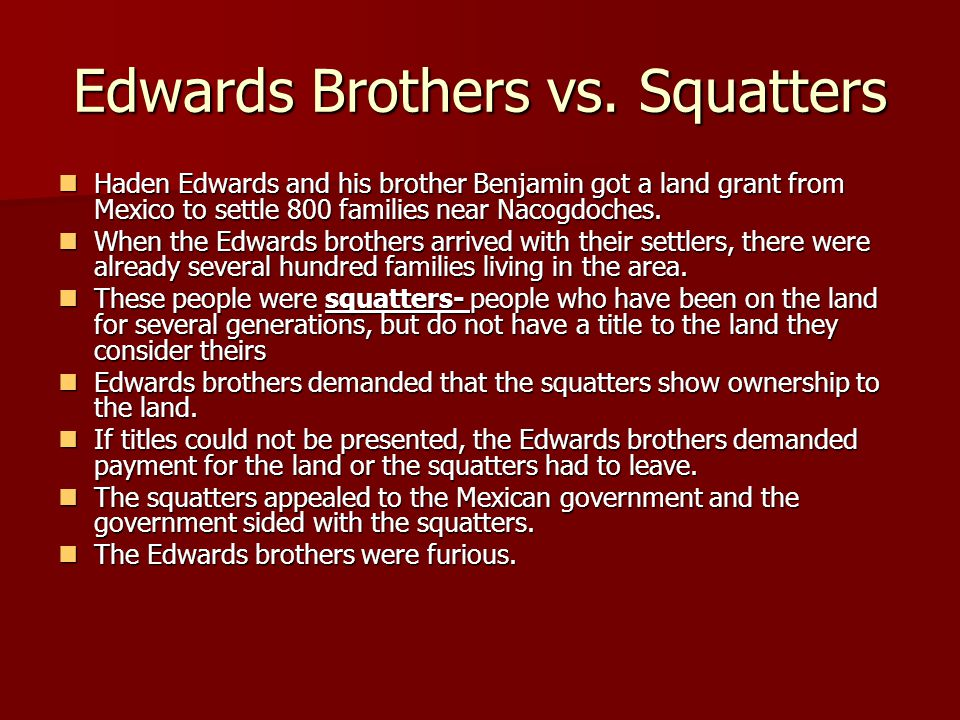 Edwards Brothers vs. Squatters Haden Edwards and his brother Benjamin got a land grant from Mexico to settle 800 families near Nacogdoches. Haden Edwa