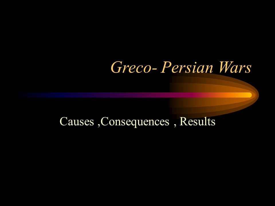Greco- Persian Wars Causes,Consequences, Results