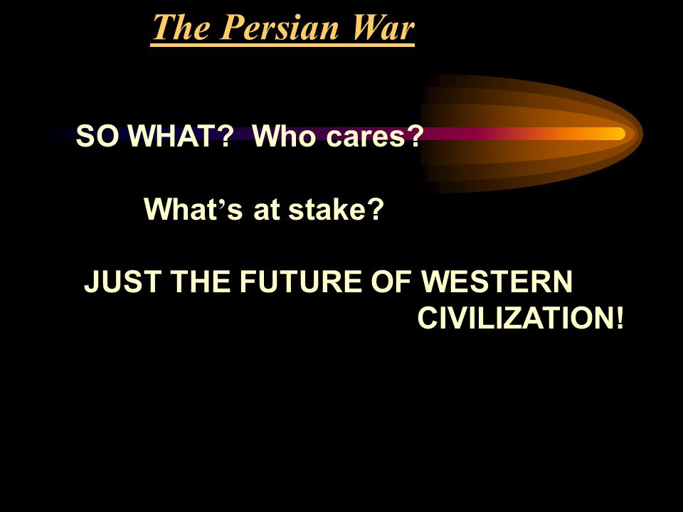 The Persian War SO WHAT? Who cares? What ' s at stake? JUST THE FUTURE OF WESTERN CIVILIZATION!