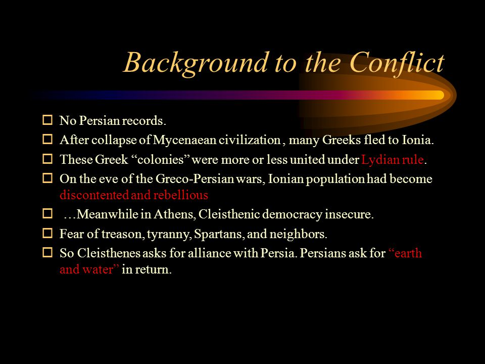 "Background to the Conflict  No Persian records.  After collapse of Mycenaean civilization, many Greeks fled to Ionia.  These Greek ""colonies"" were"