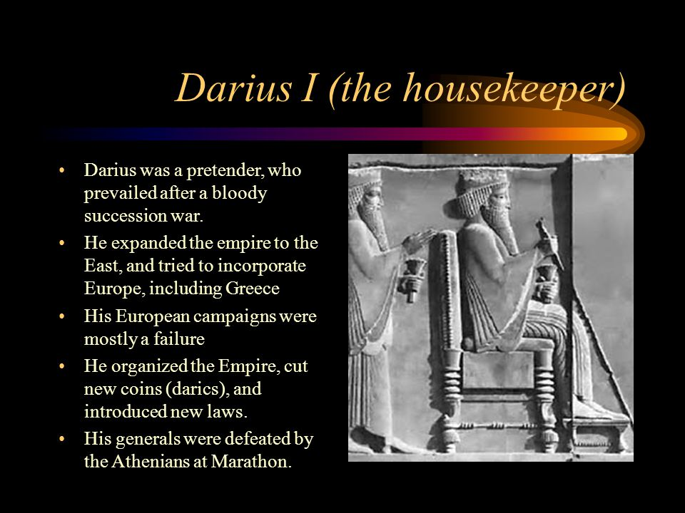Darius I (the housekeeper) Darius was a pretender, who prevailed after a bloody succession war. He expanded the empire to the East, and tried to incor