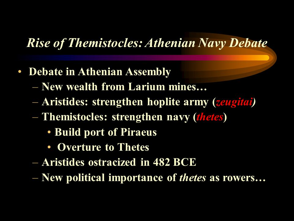 Rise of Themistocles: Athenian Navy Debate Debate in Athenian Assembly –New wealth from Larium mines… –Aristides: strengthen hoplite army (zeugitai) –
