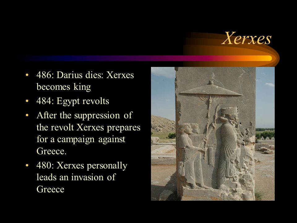 Xerxes 486: Darius dies: Xerxes becomes king 484: Egypt revolts After the suppression of the revolt Xerxes prepares for a campaign against Greece. 480