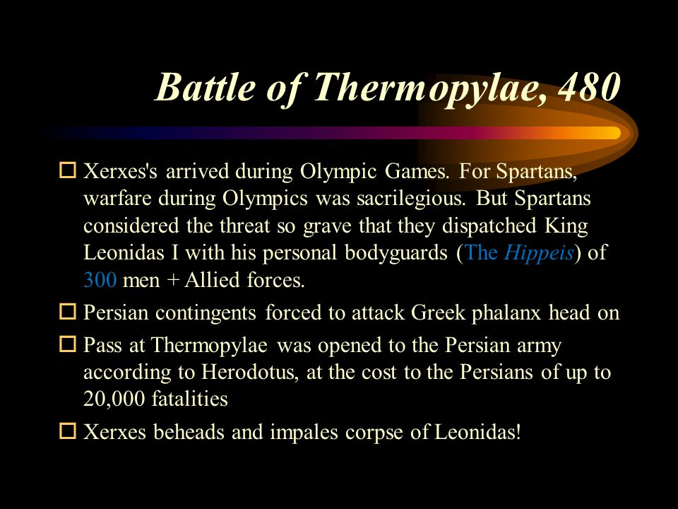Battle of Thermopylae, 480  Xerxes's arrived during Olympic Games. For Spartans, warfare during Olympics was sacrilegious. But Spartans considered th