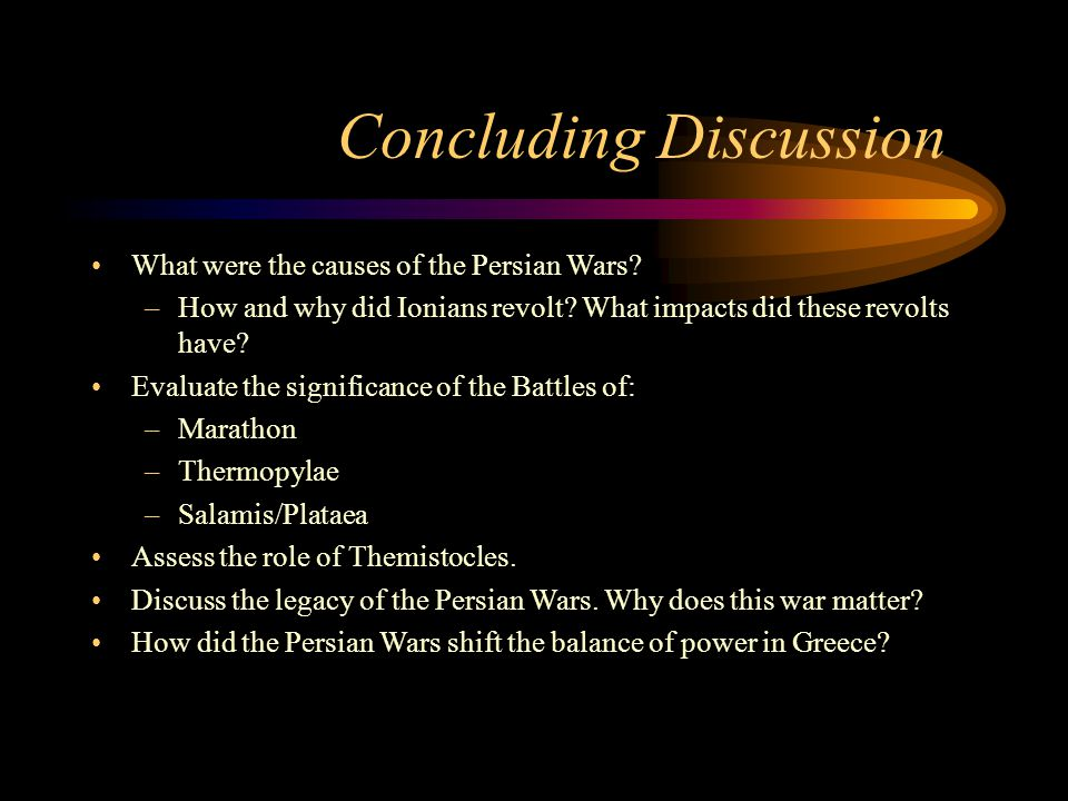 Concluding Discussion What were the causes of the Persian Wars? –How and why did Ionians revolt? What impacts did these revolts have? Evaluate the sig