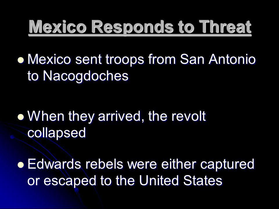 Mexico Responds to Threat Mexico sent troops from San Antonio to Nacogdoches Mexico sent troops from San Antonio to Nacogdoches When they arrived, the revolt collapsed When they arrived, the revolt collapsed Edwards rebels were either captured or escaped to the United States Edwards rebels were either captured or escaped to the United States