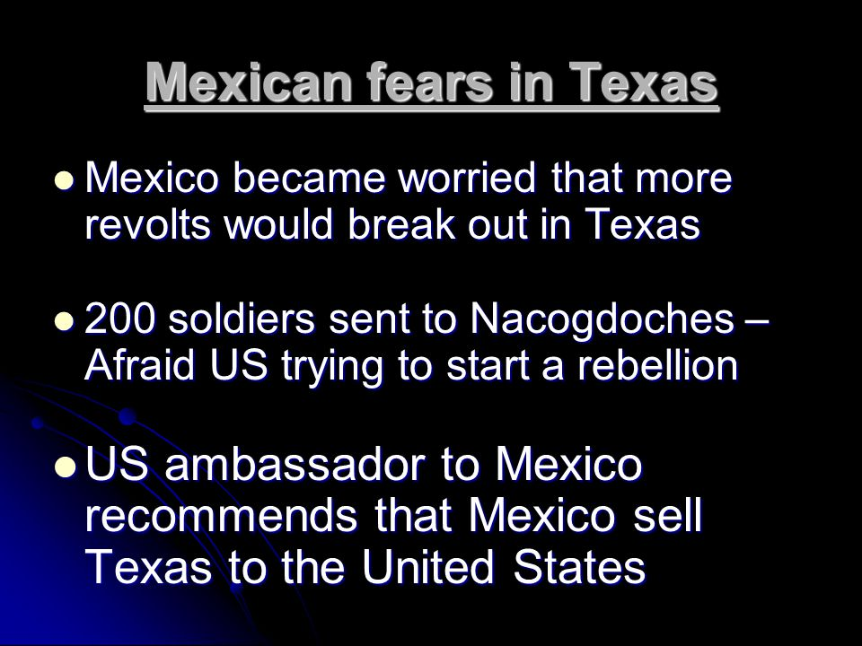 Mexican fears in Texas Mexico became worried that more revolts would break out in Texas Mexico became worried that more revolts would break out in Texas 200 soldiers sent to Nacogdoches – Afraid US trying to start a rebellion 200 soldiers sent to Nacogdoches – Afraid US trying to start a rebellion US ambassador to Mexico recommends that Mexico sell Texas to the United States US ambassador to Mexico recommends that Mexico sell Texas to the United States