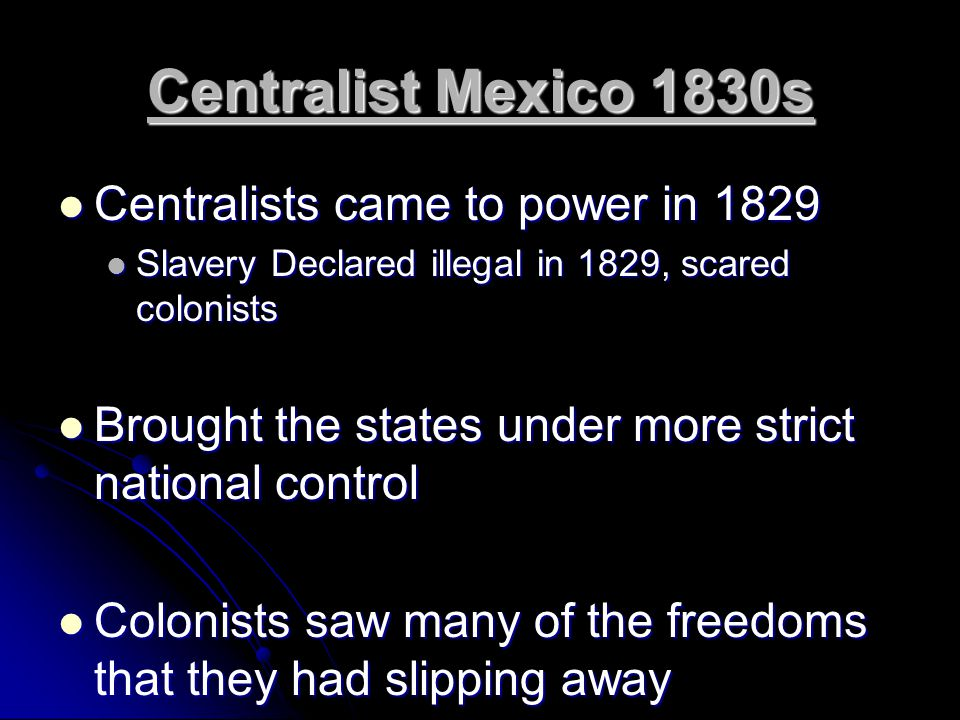 Centralist Mexico 1830s Centralists came to power in 1829 Centralists came to power in 1829 Slavery Declared illegal in 1829, scared colonists Slavery Declared illegal in 1829, scared colonists Brought the states under more strict national control Brought the states under more strict national control Colonists saw many of the freedoms that they had slipping away Colonists saw many of the freedoms that they had slipping away