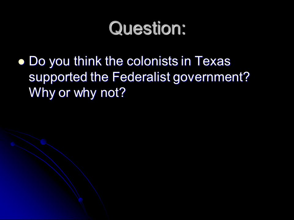 Centralist Control - 1829 The Centralist Party came into power in 1829 The Centralist Party came into power in 1829 They put an end to the independent lifestyle that people in Texas had grown used to They put an end to the independent lifestyle that people in Texas had grown used to They created laws that put the states under stricter control of the national government They created laws that put the states under stricter control of the national government American colonists considered these laws unnecessary and unfair American colonists considered these laws unnecessary and unfair