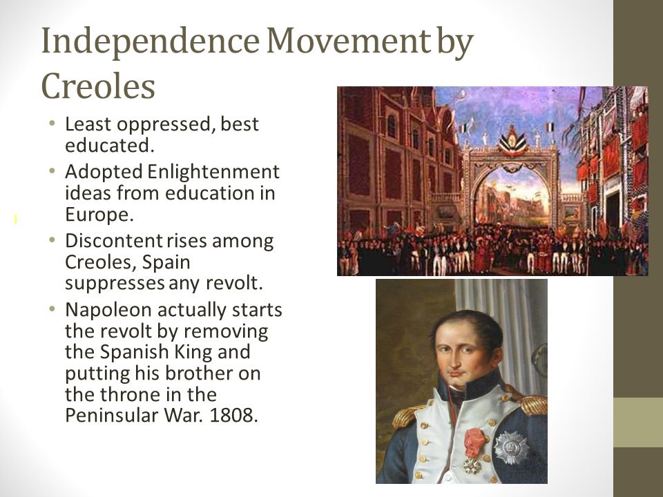 Independence Movement by Creoles Least oppressed, best educated. Adopted Enlightenment ideas from education in Europe. Discontent rises among Creoles,