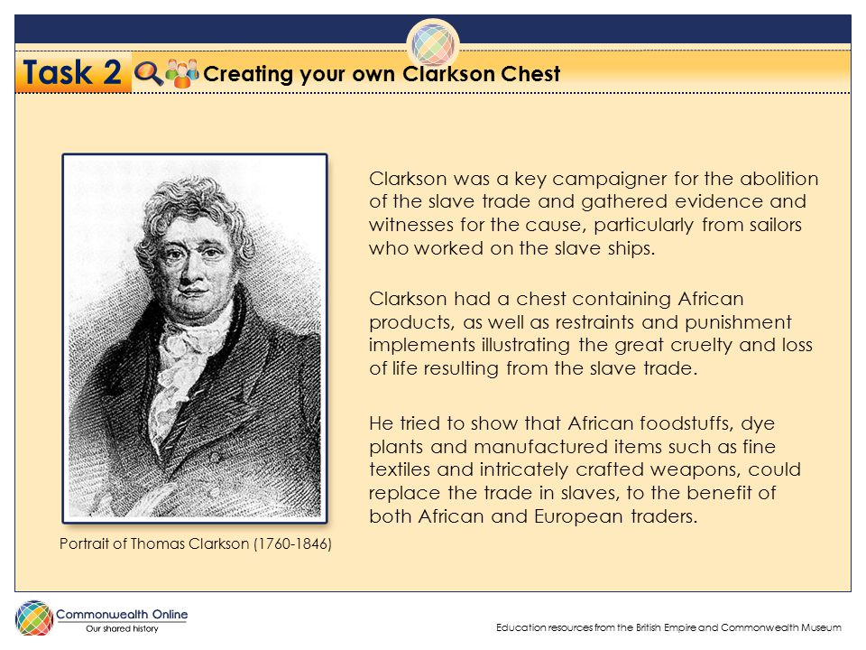 Education resources from the British Empire and Commonwealth Museum Task 2 Creating your own Clarkson Chest Clarkson was a key campaigner for the abolition of the slave trade and gathered evidence and witnesses for the cause, particularly from sailors who worked on the slave ships.