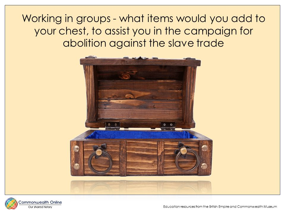 Education resources from the British Empire and Commonwealth Museum Working in groups - what items would you add to your chest, to assist you in the campaign for abolition against the slave trade