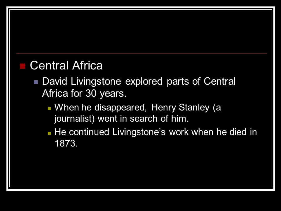 Central Africa David Livingstone explored parts of Central Africa for 30 years. When he disappeared, Henry Stanley (a journalist) went in search of hi