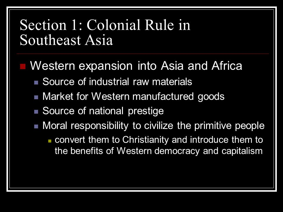 Section 1: Colonial Rule in Southeast Asia Western expansion into Asia and Africa Source of industrial raw materials Market for Western manufactured g