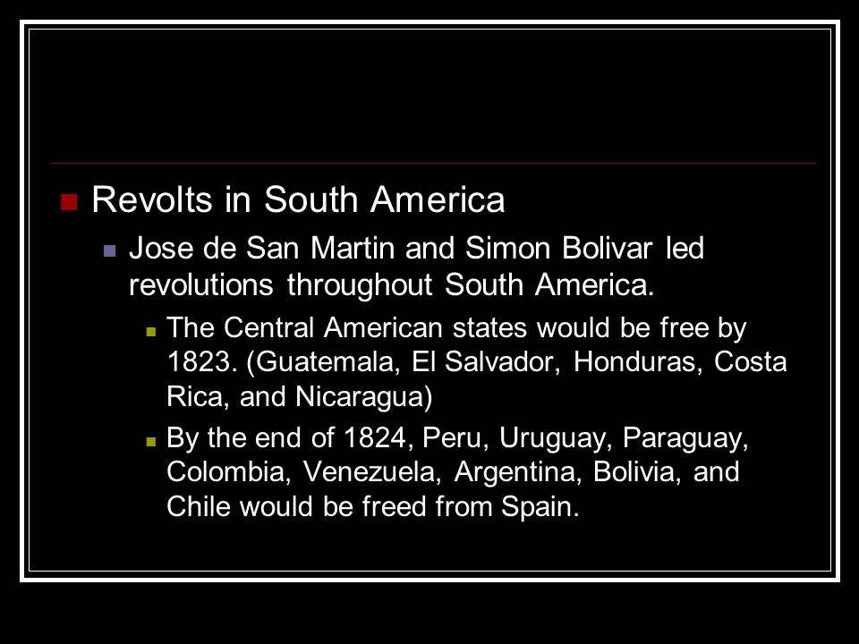 Revolts in South America Jose de San Martin and Simon Bolivar led revolutions throughout South America. The Central American states would be free by 1