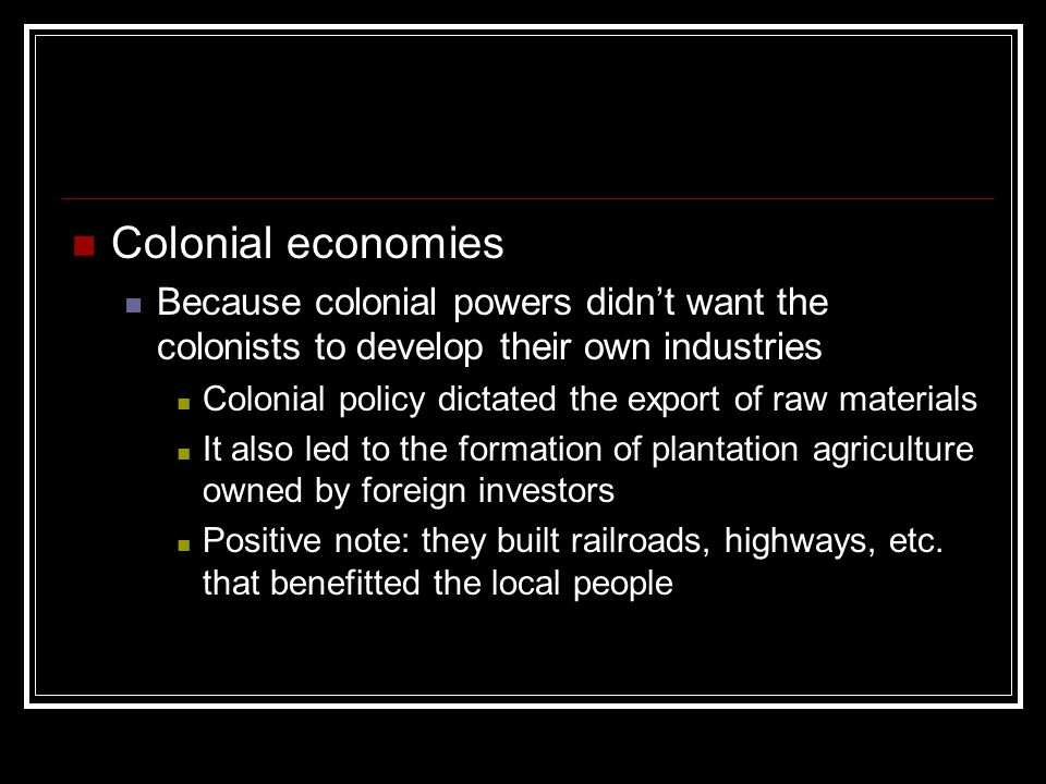 Colonial economies Because colonial powers didn't want the colonists to develop their own industries Colonial policy dictated the export of raw materi