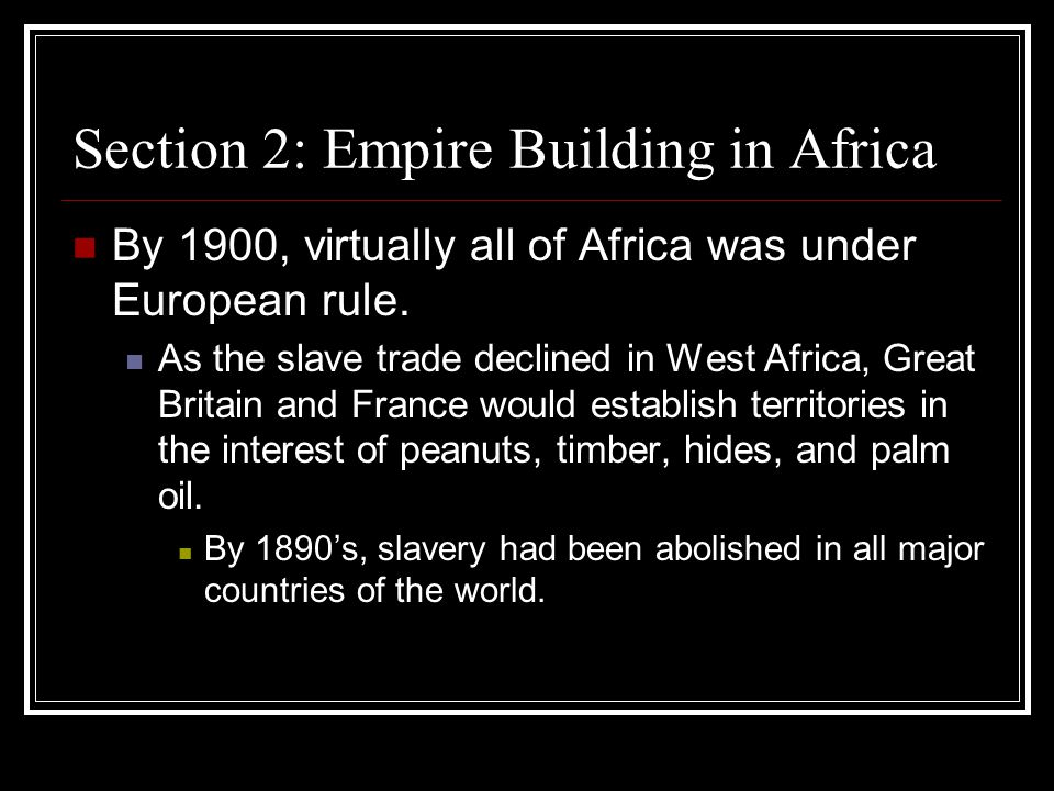 Section 2: Empire Building in Africa By 1900, virtually all of Africa was under European rule. As the slave trade declined in West Africa, Great Brita