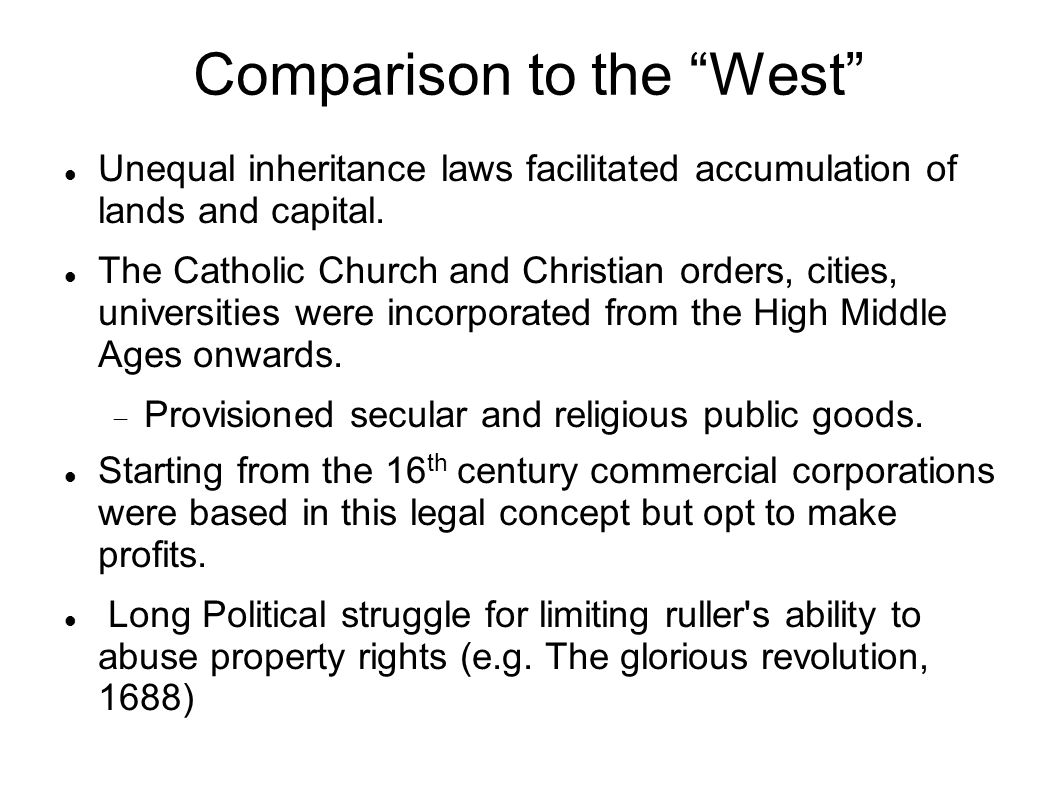 "Comparison to the ""West"" Unequal inheritance laws facilitated accumulation of lands and capital. The Catholic Church and Christian orders, cities, uni"