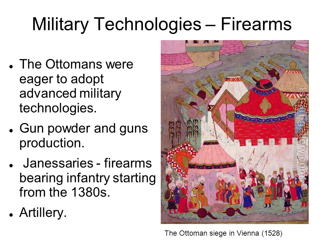 Military Technologies – Firearms The Ottomans were eager to adopt advanced military technologies. Gun powder and guns production. Janessaries - firear