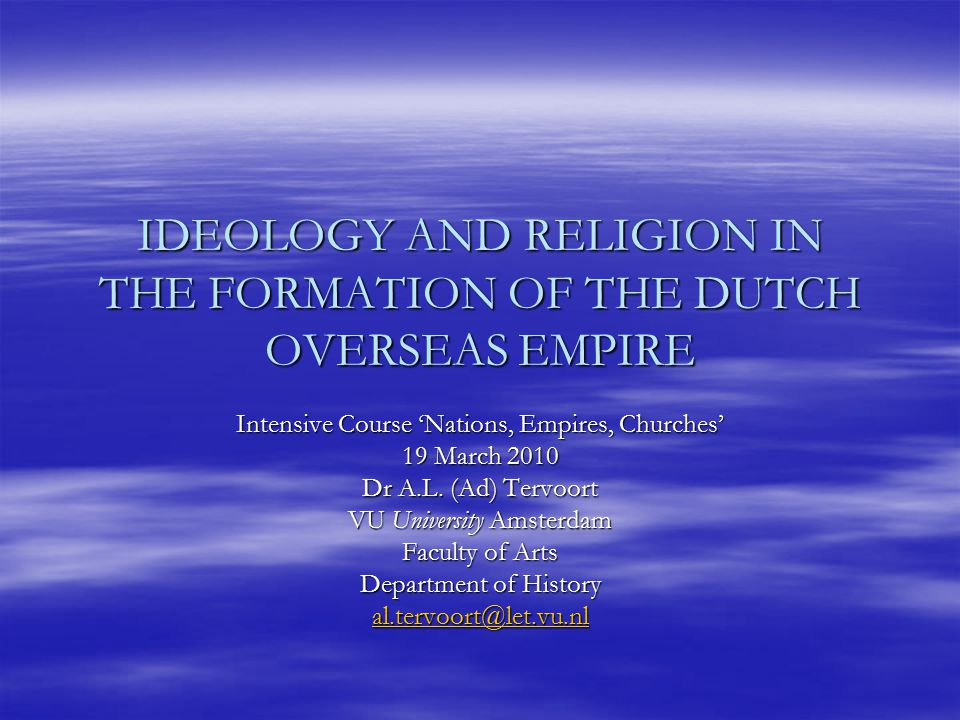 IDEOLOGY AND RELIGION IN THE FORMATION OF THE DUTCH OVERSEAS EMPIRE Intensive Course 'Nations, Empires, Churches' 19 March 2010 Dr A.L.