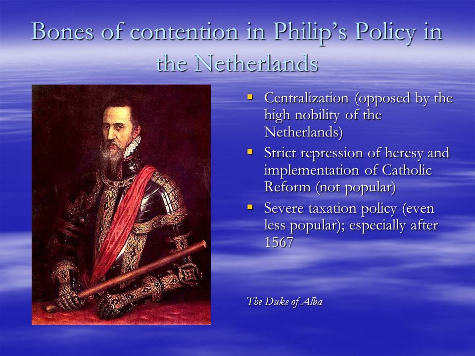 Bones of contention in Philip's Policy in the Netherlands  Centralization (opposed by the high nobility of the Netherlands)  Strict repression of heresy and implementation of Catholic Reform (not popular)  Severe taxation policy (even less popular); especially after 1567 The Duke of Alba