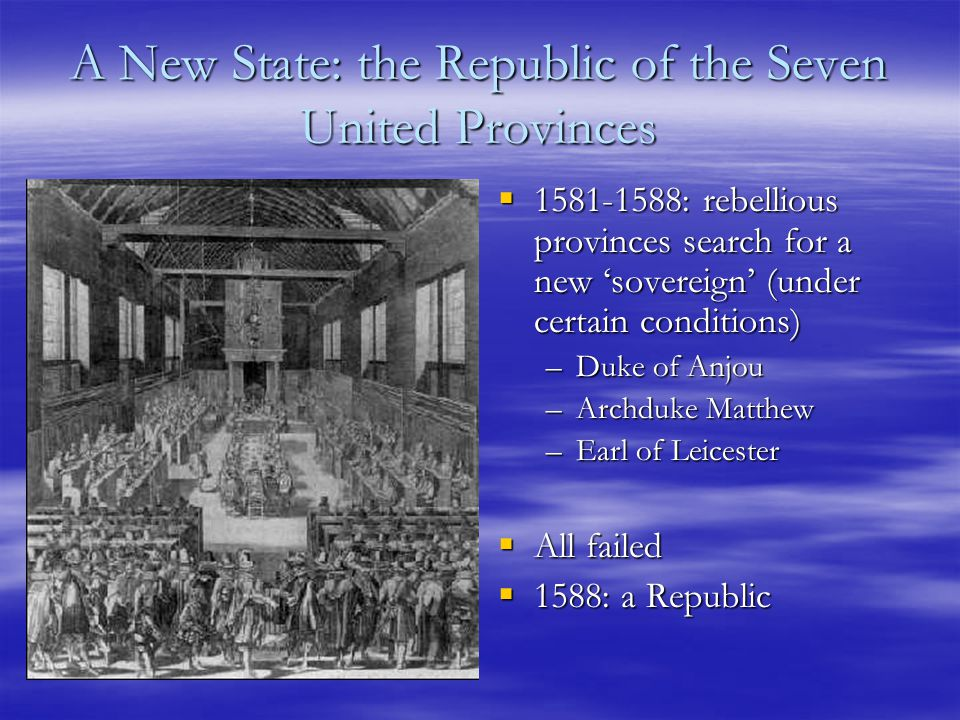 A New State: the Republic of the Seven United Provinces  1581-1588: rebellious provinces search for a new 'sovereign' (under certain conditions) –Duke of Anjou –Archduke Matthew –Earl of Leicester  All failed  1588: a Republic