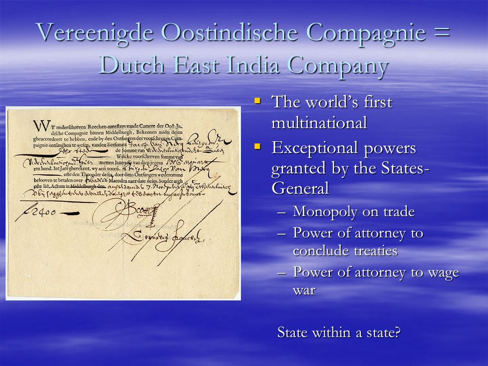 Vereenigde Oostindische Compagnie = Dutch East India Company  The world's first multinational  Exceptional powers granted by the States- General –Monopoly on trade –Power of attorney to conclude treaties –Power of attorney to wage war State within a state
