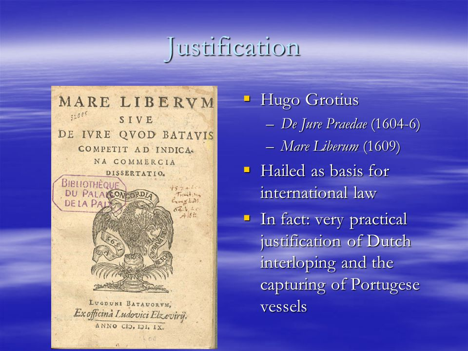 Justification  Hugo Grotius –De Jure Praedae (1604-6) –Mare Liberum (1609)  Hailed as basis for international law  In fact: very practical justification of Dutch interloping and the capturing of Portugese vessels