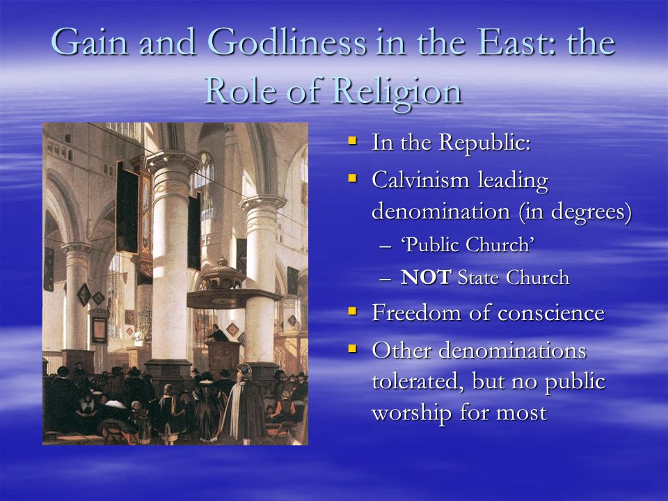 Gain and Godliness in the East: the Role of Religion  In the Republic:  Calvinism leading denomination (in degrees) –'Public Church' –NOT State Church  Freedom of conscience  Other denominations tolerated, but no public worship for most