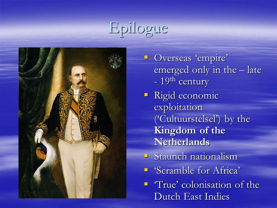 Epilogue  Overseas 'empire' emerged only in the – late - 19 th century  Rigid economic exploitation ('Cultuurstelsel') by the Kingdom of the Netherlands  Staunch nationalism  'Scramble for Africa'  'True' colonisation of the Dutch East Indies